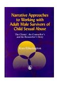 Narrative Approaches to Working with Adult Male Survivors of Childhood Sexual Abuse The Clients', the Counsellor's and the Researcher's Story 2000 9781853028182 Front Cover
