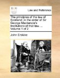 Principles of the Law of Scotland : In the order of Sir George Mackenzie's Institutions of that law... . Volume 1 Of 2 2010 9781170003183 Front Cover