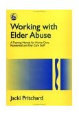 Working with Elder Abuse A Training Manual for Home Care, Residential and Day Care Staff 1996 9781853024184 Front Cover