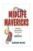 Midlife Mavericks Women Reinventing Their Lives in Mexico 2000 9781581127195 Front Cover