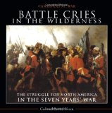 Battle Cries in the Wilderness The Struggle for North America in the Seven Years' War 2011 9781554889198 Front Cover