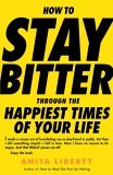 How to Stay Bitter Through the Happiest Times of Your Life 2006 9780812976199 Front Cover