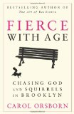 Fierce with Age Chasing God and Squirrels in Brooklyn 2013 9781620455203 Front Cover