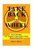 Take Back the Wheel How to Help Make Your Teenager's High School Journey Successful 2002 9780595236206 Front Cover