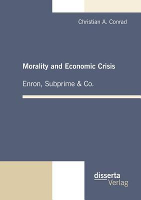 Morality and Economic Crisis - Enron, Subprime and Co 2010 9783942109208 Front Cover