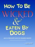How to be Wicked and Eaten by Dogs And 19 other puppet skits for childrens' Ministry 2006 9781598006209 Front Cover