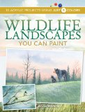 Wildlife Landscapes You Can Paint 10 Acrylic Projects Using Just 5 Colors 2009 9781600611209 Front Cover