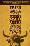Fried Twinkies, Buckle Bunnies, and Bull Riders A Year Inside the Professional Bull Riders Tour 2006 9781594865220 Front Cover