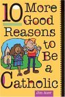 10 More Good Reasons to Be Catholic A Teenager's Guide 1999 9780764803222 Front Cover