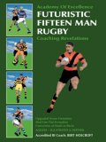 Futuristic Fifteen Man Rugby Coaching Revelations: Upgraded Scrum Formation, Mod Line Out Formation, Conversion of Mauls to Rucks 2007 9781425107222 Front Cover