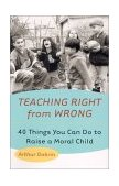 Teaching Right from Wrong Forty Things You Can Do to Raise a Moral Child 1st 2001 9780425178225 Front Cover