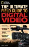 National Geographic the Ultimate Field Guide to Digital Video 1st 2007 9781426201226 Front Cover