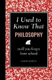 I Used to Know That: Philosophy Stuff You Forgot from School 2011 9781606523230 Front Cover