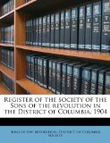 Register of the Society of the Sons of the Revolution in the District of Columbia 1904 2010 9781176102231 Front Cover