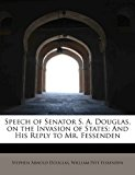 Speech of Senator S a Douglas, on the Invasion of States And His Reply to Mr. Fessenden 2011 9781241643232 Front Cover