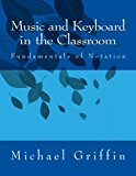 Music and Keyboard in the Classroom The Fundamentals of Notation 2013 9781484960233 Front Cover