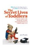 Secret Lives of Toddlers A Parent's Guide to the Wonderful, Terrible, Fascinating Behavior of Children Ages 1 To 3 2004 9780399530234 Front Cover