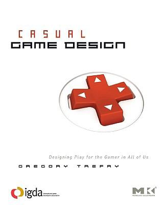 Casual Game Design Designing Play for the Gamer in ALL of Us 2010 9780080959238 Front Cover