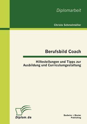 Berufsbild Coach Hilfestellungen und Tipps Zur Ausbildung und Curriculumgestaltung 2012 9783863411244 Front Cover