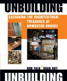 Unbuilding Salvaging the Architectural Treasures of Unwanted Houses 2007 9781561588251 Front Cover