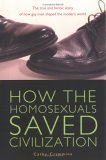 How the Homosexuals Saved Civilization The Time and Heroic Story of How Gay Men Shaped the Modern World 2005 9781585424252 Front Cover