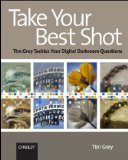 Take Your Best Shot Tim Grey Tackles Your Digital Darkroom Questions 2008 9780596518257 Front Cover