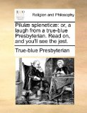 Pilul� Splenetic� Or, a laugh from a true-blue Presbyterian. Read on, and you'll see the Jest 2010 9781170494257 Front Cover
