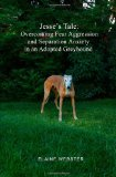 Jesse's Tale: Overcoming Fear Aggression and Separation Anxiety in an Adopted Greyhound How to Care for and Train an Adopted Racing Greyhound with Behavioral Problems 2010 9781453715260 Front Cover