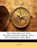 Die Geschichte Des Finl�ndischen Bank- Und M�nzwesens Bis 1865 ... 2009 9781141170265 Front Cover
