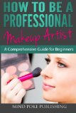How to Be a Professional Makeup Artist A Comprehensive Guide for Beginners 2013 9781482634266 Front Cover