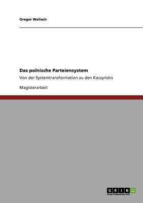 Das polnische Parteiensystem Von der Systemtransformation zu den Kaczynskis 2011 9783640916269 Front Cover
