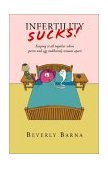 Infertility Sucks! Keeping It All Together When Sperm and Egg Stubbornly Remain Apart 2002 9781401069278 Front Cover