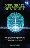 New Brain, New World How the Evolution of a New Human Brain Can Transform Consciousness and Create a New World 2012 9781848508279 Front Cover