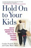 Hold on to Your Kids Why Parents Need to Matter More Than Peers 1st 2006 9780375760280 Front Cover