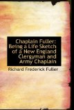 Chaplain Fuller : Being a Life Sketch of a New England Clergyman and Army Chaplain 2009 9781110157280 Front Cover
