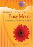 Bright Ideas for Busy Moms 7 Positive Strategies for Raising Great Kids 2007 9781404104280 Front Cover