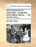 Introduction to Arithmetic; Containing Arithmetical Tables; by James Gray 2010 9781140678281 Front Cover