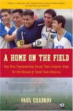 Home on the Field How One Championship Soccer Team Inspires Hope for the Revival of Small Town America 2007 9780061120282 Front Cover