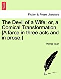 Devil of a Wife; or, a Comical Transformation [A Farce in Three Acts and in Prose ] 2011 9781241127282 Front Cover