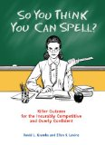 So You Think You Can Spell? Killer Quizzes for the Incurably Competitive and Overly Confident 2009 9780399535284 Front Cover
