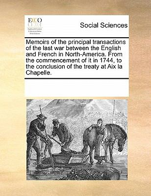 Memoirs of the Principal Transactions of the Last War Between the English and French in North-America from the Commencement of It in 1744, to the Con 2010 9780699153287 Front Cover