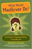 What Would MacGyver Do? True Stories of Improvised Genius in Everyday Life 2007 9780452289291 Front Cover