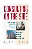 Consulting on the Side How to Start a Part-Time Consulting Business While Still Working at Your Full-Time Job 1996 9780471120292 Front Cover