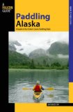 Paddling Alaska A Guide to the State's Classic Paddling Trips 2009 9780762742295 Front Cover