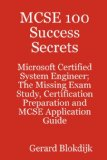 MCSE 100 Success Secrets - Microsoft Certified System Engineer; the Missing Exam Study, Certification Preparation and MCSE Application Guide 2008 9780980485295 Front Cover