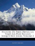 Histoire de Paris Depuis les Temps les Plus Recul�s Jusqu'� Nos Jours 2010 9781141930302 Front Cover