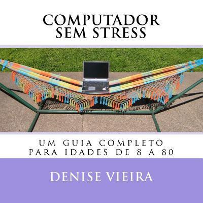 Computador Sem Stress Um Guia Completo para Idades de 8 A 80 2011 9780615518305 Front Cover