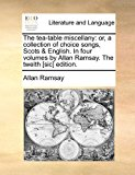 Tea-Table Miscellany : Or, a collection of choice songs, Scots and English. in four volumes by Allan Ramsay. the twelth [sic] Edition 2010 9781170834305 Front Cover