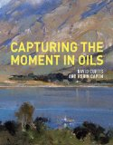 Capturing the Moment in Oils 2012 9781849940306 Front Cover