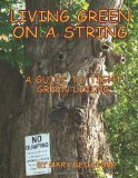 Living Green on a String A Guide to Tight Green Living 2012 9781470089313 Front Cover